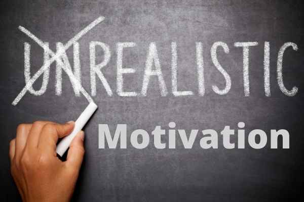 Being Unrealistic or Getting Unrealistic Motivation - why motivation doesn't last