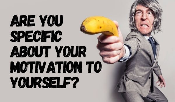 Are you specific about your motivation to yourself?