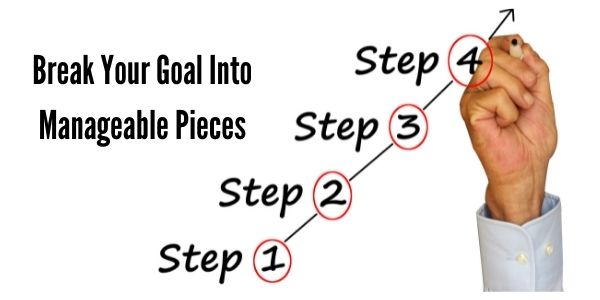 Break Your Goal Into Manageable Pieces